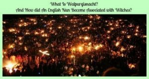 What Is Walpurgisnacht? And How did An English Nun Become Associated with Witches?