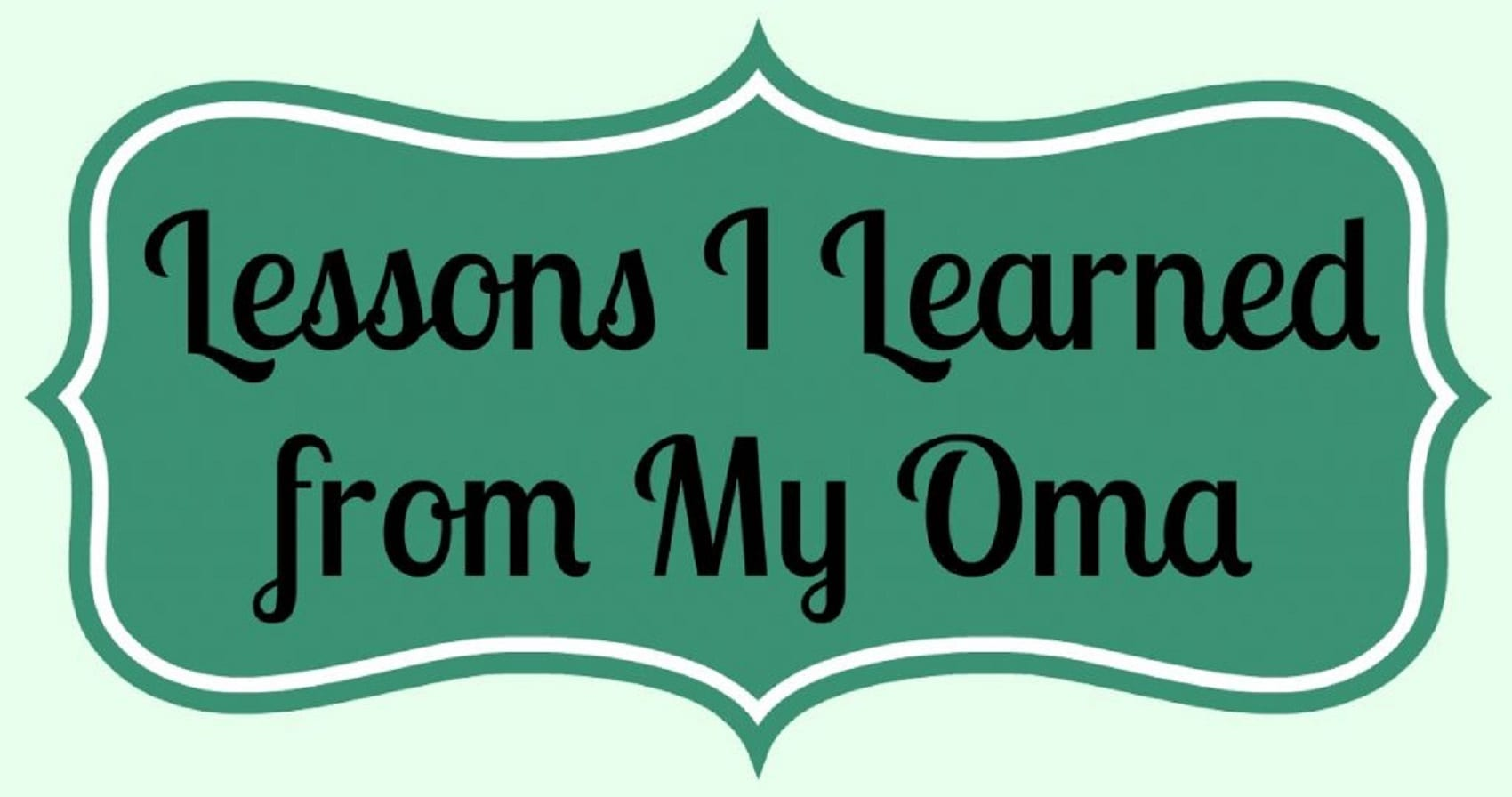 Lessons I Learned from My Oma…  Now I'm Sharing them with You